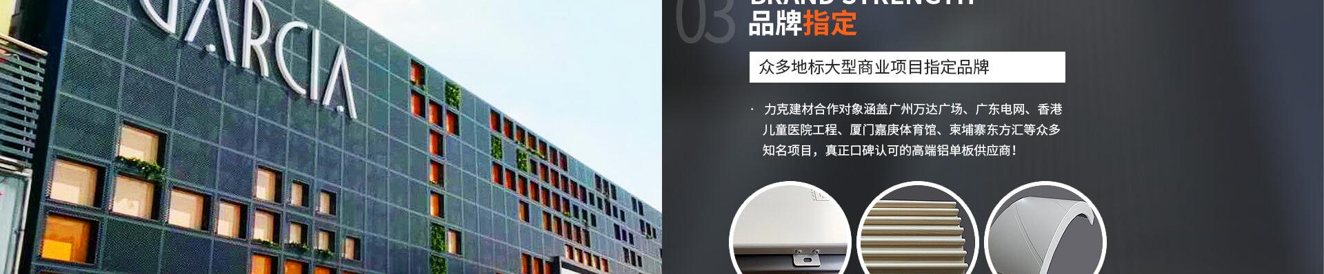·   力克建材合作对象涵盖广州万达广场、广东电网、香港                 儿童医院工程、厦门嘉庚体育馆、柬埔寨东方汇等众多                 知名项目,真正口碑认可的高端铝单板供应商!